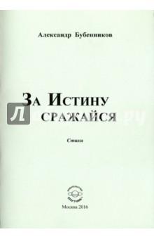Бубенников Александр Николаевич » За истину сражайся. Стихи