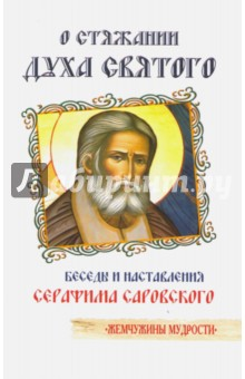О стяжании Духа Святого. Беседы и наставления Серафима Саровского