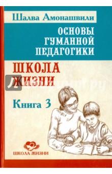 Основы гуманной педагогики. Книга 3. Школа жизни