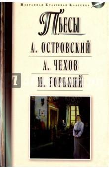 Пьесы: Островский А.Н., Чехов А.П., Горький М.