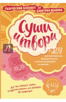 Суши и твори! Творческий блокнот от Дмитрия Шамова АСТ