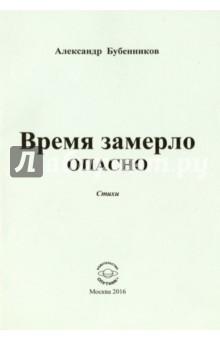 Бубенников Александр Николаевич » Время замерло опасно. Стихи