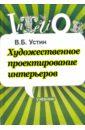 Устин Виталий Борисович Художественное проектирование интерьеров