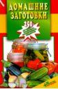 Домашние заготовки. 250 лучших, полезных, проверенных рецептов иванова е сост домашние заготовки 250 лучших полезных проверенных рецептов