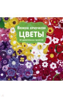 Вяжем крючком Цветы. 65 удивительных проектов