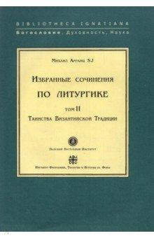 Избранные сочинения по литургике. Том 2. Таинства Византийской Традиции
