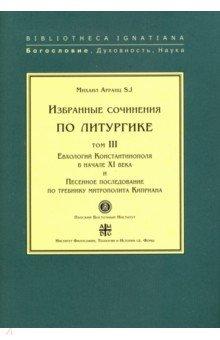 Избранные сочинения по литургике. Том 3. Евхологий Константинополя в начале ХI века требник