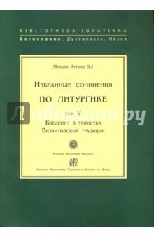 Избранные сочинения по литургике. Том 5. Введение в таинства Византийской традиции