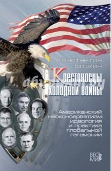 Крестоносцы холодной войны. Американский неоконсерватизм. Идеология и практика глобальной гегемонии