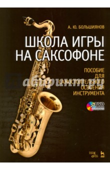 Школа игры на саксофоне. Пособие для самостоятельного освоения инструмента. Учебное пособие (+DVD) актерское мастерство первые уроки учебное пособие dvd