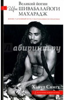 Великий йогин Шри Шивабалайоги Махарадж. Жизнь, духовный путь, наставления по практике