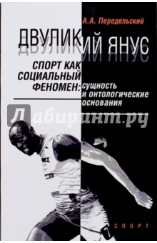 Двуликий Янус. Спорт как социальный феномен. Сущность и онтологические основания. Монография
