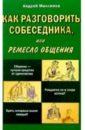 Максимов Андрей Маркович Как разговорить собеседника, или ремесло общения