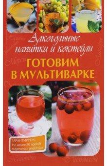 Готовим в мультиварке. Алкогольные напитки и коктейли алкогольные напитки