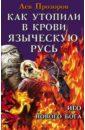 Как утопили в крови Языческую Русь. Иго нового Бога, Прозоров Лев Рудольфович