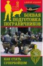 Боевая подготовка пограничников. Как стать супер-бойцом, Ардашев Алексей Николаевич