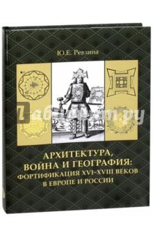 Архитектура, война и география. Фортификация XVI-XVIII в Европе и России гуманитарная география научная экспликация