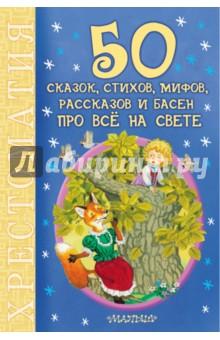 Купить 50 сказок, стихов, мифов, рассказов и басен про всё на свете. Хрестоматия, Малыш, Сборники произведений и хрестоматии для детей