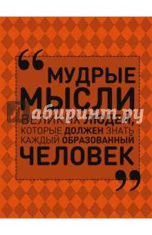 Мудрые мысли великих людей, которые должен знать каждый образованный человек отсутствует все афоризмы и цитаты которые должен знать каждый образованный человек