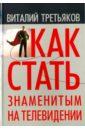 Как стать знаменитым на телевидении, Третьяков Виталий Товиевич