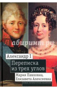 Александр I, Мария Павловна, Елизавета Алексеевна. Переписка из трех углов (1804-1826)