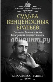 Судьба венценосных братьев. Дневники Великого Князя Константина Константиновича