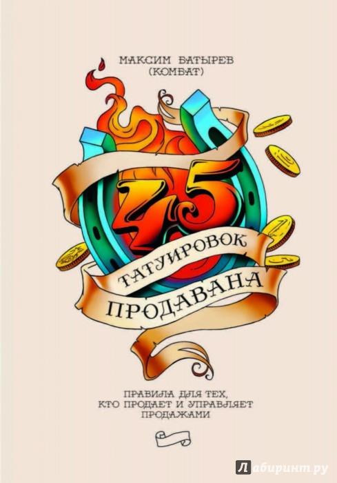 Иллюстрация 1 из 54 для 45 татуировок продавана. Правила для тех кто продаёт и управляет продажами - Максим Батырев | Лабиринт - книги. Источник: Лабиринт