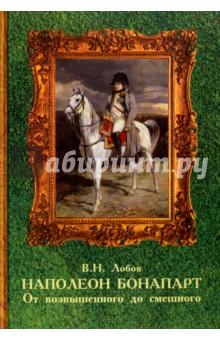 Наполеон Бонапарт. От возвышенного до смешного. Эпизоды биографии