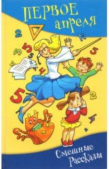 Первое апреля. Сборник смешных рассказов и стихов трубицын в первое апреля сборник юмористических рассказов и стихов