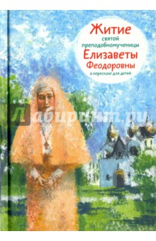 Купить Житие святой преподобномученицы Елизаветы Феодоровны в пересказе для детей, Никея, Религиозная литература для детей