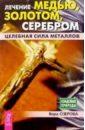 Озерова Вера Марковна Лечение медью, золотом, серебром. Целебная сила металлов