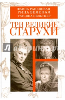 Три великие старухи. Фаина Раневская, Рина Зеленая, Татьяна Пельтцер