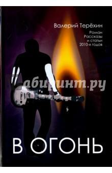 В огонь. Роман, рассказы и статьи 2010-х годов в огонь роман рассказы и статьи 2010 х годов
