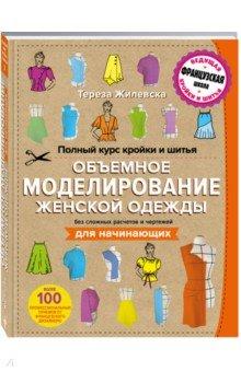 Полный курс кройки и шитья. Объемное моделирование женской одежды без сложных расчетов и чертежей