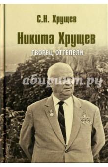 Никита Хрущев. Творец оттепели хрущев на царстве