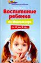 Воспитание ребенка от Монтессори от 0 до 3 лет, Ильина Ирина