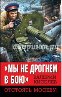 """""""Мы не дрогнем в бою"""". Отстоять Москву!"""