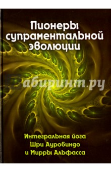 Пионеры супраментальной эволюции. Интегральная йога Шри Ауробиндо и Мирры Альфасса. Книга 1