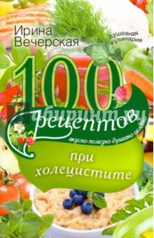 100 рецептов при холецистите. Вкусно, полезно, душевно, целебно 50 быстрых и простых рецептов вкусно и полезно от простого до изысканного