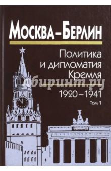 Москва - Берлин. Политика и дипломатия Кремля. 1920-1941. В 3-х томах. Том 1. 1920-1926