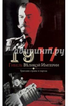 1917. Гибель великой империи. Трагедия страны обвал смута 1917 года глазами русского писателя