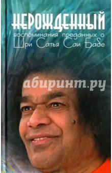 Нерожденный. Воспоминания преданных о Шри Сатья Саи Бабе сатья саи баба веды путь жизни формы и методы работы над собой isbn 978 5 413 01137 9