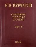 Собрание научных трудов. В 6-ти томах. Том 3. Атомный проект. Ядерные реакторы