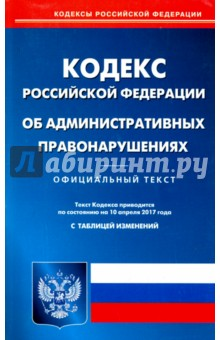 Кодекс Российской Федерации об административных правонарушениях. Официальный текст на 10.04.17