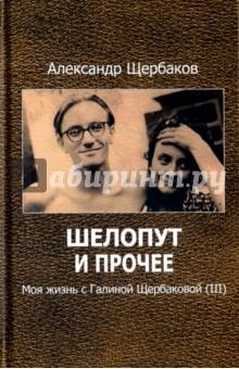 Шелопут и прочее. Моя жизнь с Галиной Щербаковой (III) книги эксмо шелопут и королева моя жизнь с галиной щербаковой