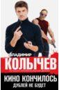Колычев Владимир Григорьевич Кино кончилось. Дублей не будет
