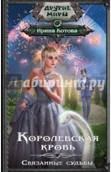 Обложка книги Королевская кровь. Связанные судьбы, Котова Ирина Владимировна