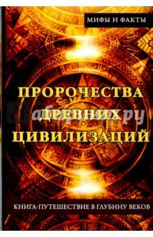 Пророчества древних цивилизаций. Книга-путешествие в глубину веков истории древних цивилизаций