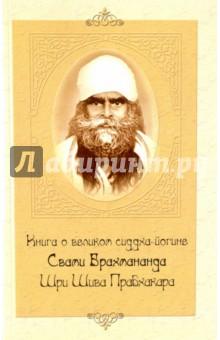 Книга о великом сиддха-йогине Свами Брахмананда Шри Шива Прабхакара свами вишнудевананда гири сост книга о великом сиддха йогине свами брахмананда шри шива прабхакара