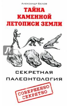 Тайна каменной летописи Земли. Секретная палеонтология секретная тайна